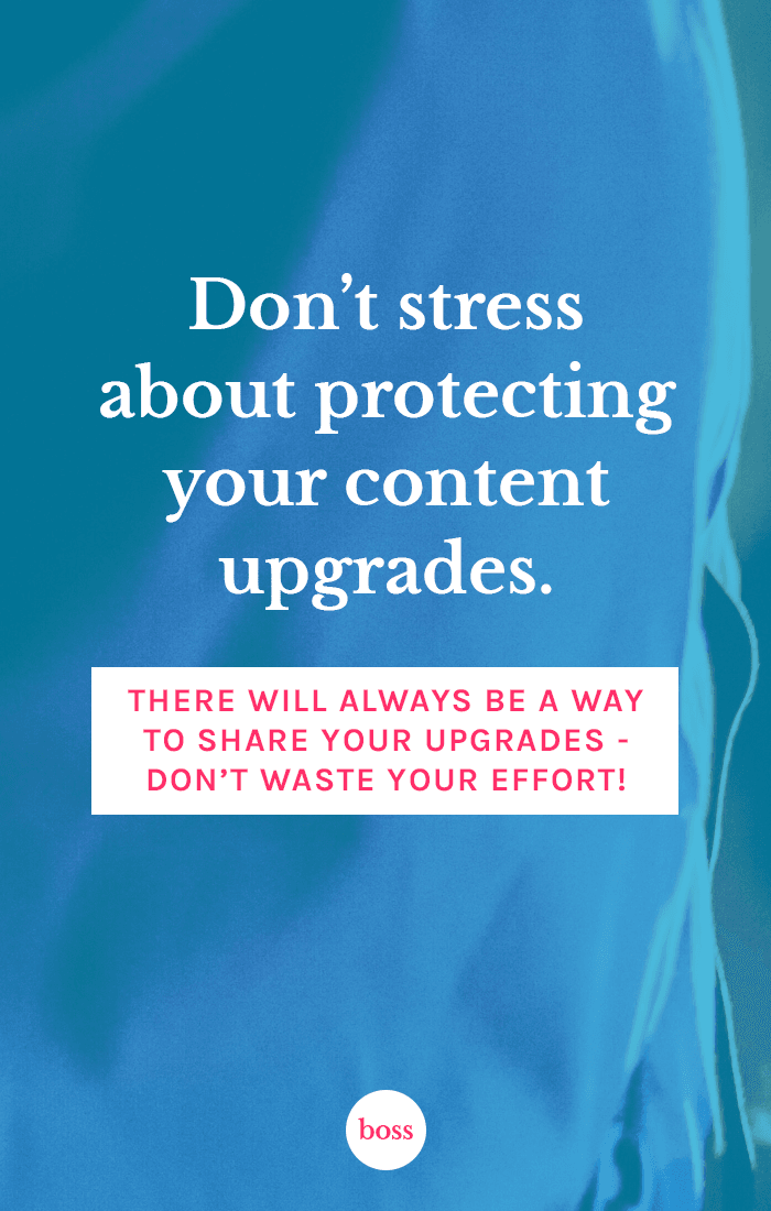 Don't stress about protecting your content upgrades. There will always be a way to share them, no matter what you do!