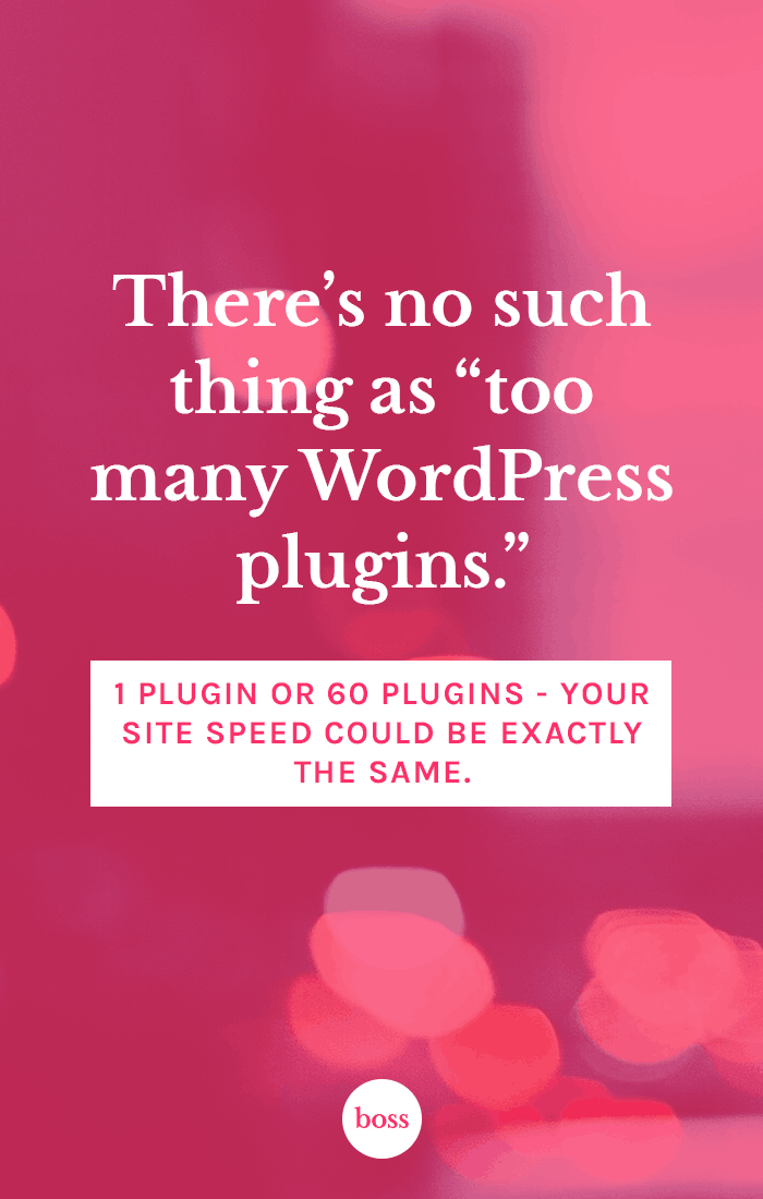 "There's no such thing as ""too many WordPress plugins"". One plugin or 60 plugins - your site speed could be exactly the same."